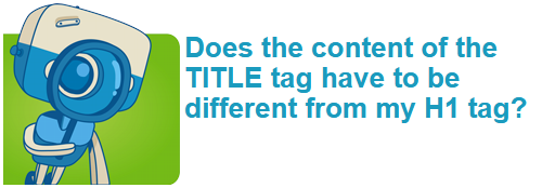 Does the content of the TITLE tag have to be different from my H1 tag?