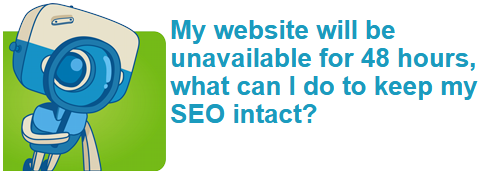 My website will be unavailable for 48 hours, what can I do to keep my SEO intact?