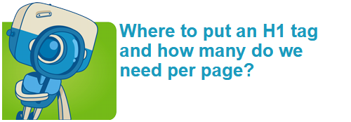 Where to put an H1 tag and how many do we need per page?